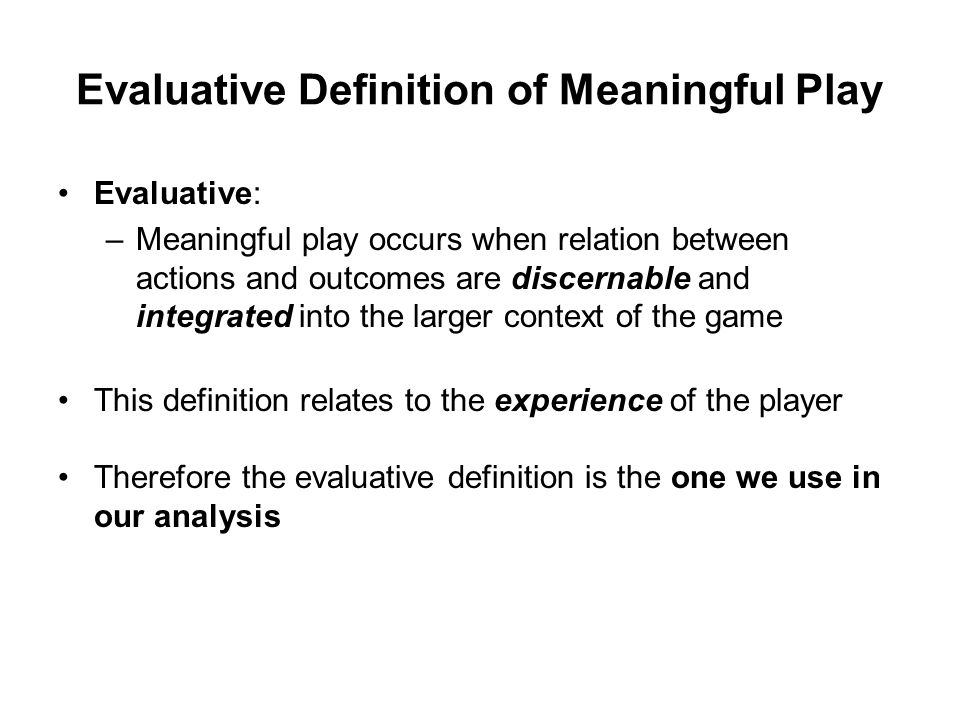 Evaluative Definition of Meaningful Play Evaluative: –Meaningful play occurs when relation between actions and outcomes are discernable and integrated into the larger context of the game This definition relates to the experience of the player Therefore the evaluative definition is the one we use in our analysis