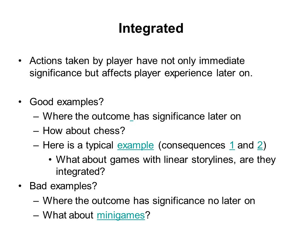 Integrated Actions taken by player have not only immediate significance but affects player experience later on.