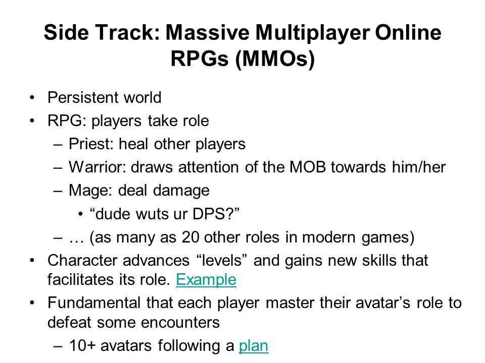 Side Track: Massive Multiplayer Online RPGs (MMOs) Persistent world RPG: players take role –Priest: heal other players –Warrior: draws attention of the MOB towards him/her –Mage: deal damage dude wuts ur DPS? –… (as many as 20 other roles in modern games) Character advances levels and gains new skills that facilitates its role.