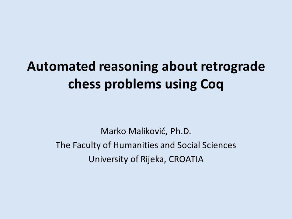 Automated reasoning about retrograde chess problems using Coq Marko Maliković, Ph.D.