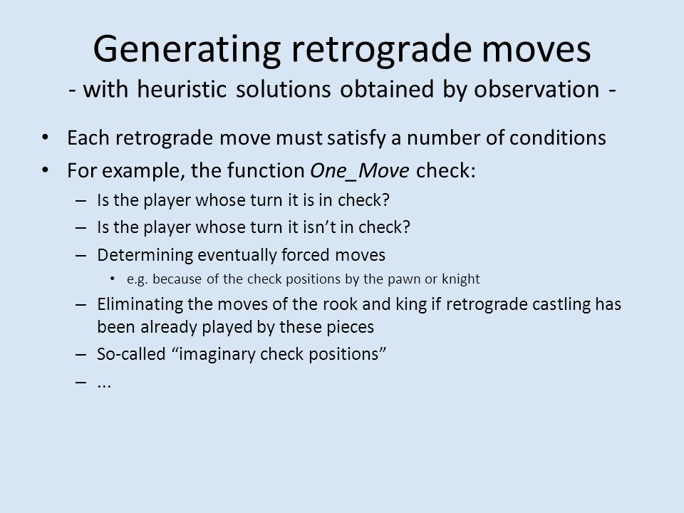 Generating retrograde moves - with heuristic solutions obtained by observation - Each retrograde move must satisfy a number of conditions For example, the function One_Move check: – Is the player whose turn it is in check.