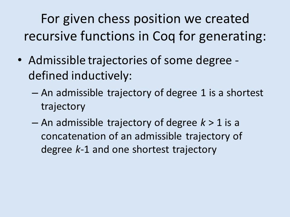 For given chess position we created recursive functions in Coq for generating: Admissible trajectories of some degree - defined inductively: – An admissible trajectory of degree 1 is a shortest trajectory – An admissible trajectory of degree k > 1 is a concatenation of an admissible trajectory of degree k-1 and one shortest trajectory