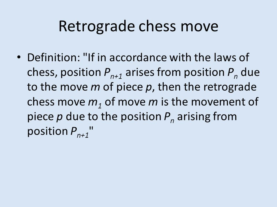 Retrograde chess move Definition: If in accordance with the laws of chess, position P n+1 arises from position P n due to the move m of piece p, then the retrograde chess move m 1 of move m is the movement of piece p due to the position P n arising from position P n+1
