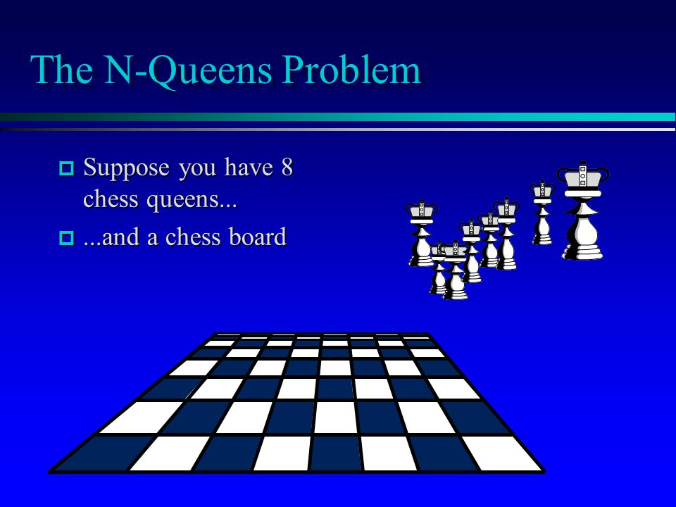 The N-Queens Problem p Suppose you have 8 chess queens... p...and a chess board