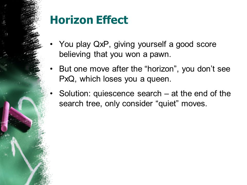 Horizon Effect You play QxP, giving yourself a good score believing that you won a pawn.