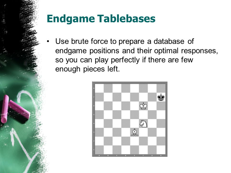 Endgame Tablebases Use brute force to prepare a database of endgame positions and their optimal responses, so you can play perfectly if there are few enough pieces left.