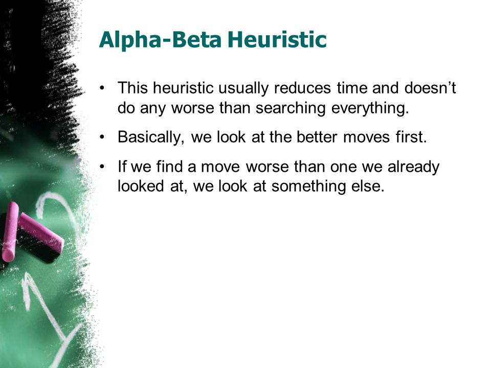 Alpha-Beta Heuristic This heuristic usually reduces time and doesn't do any worse than searching everything.