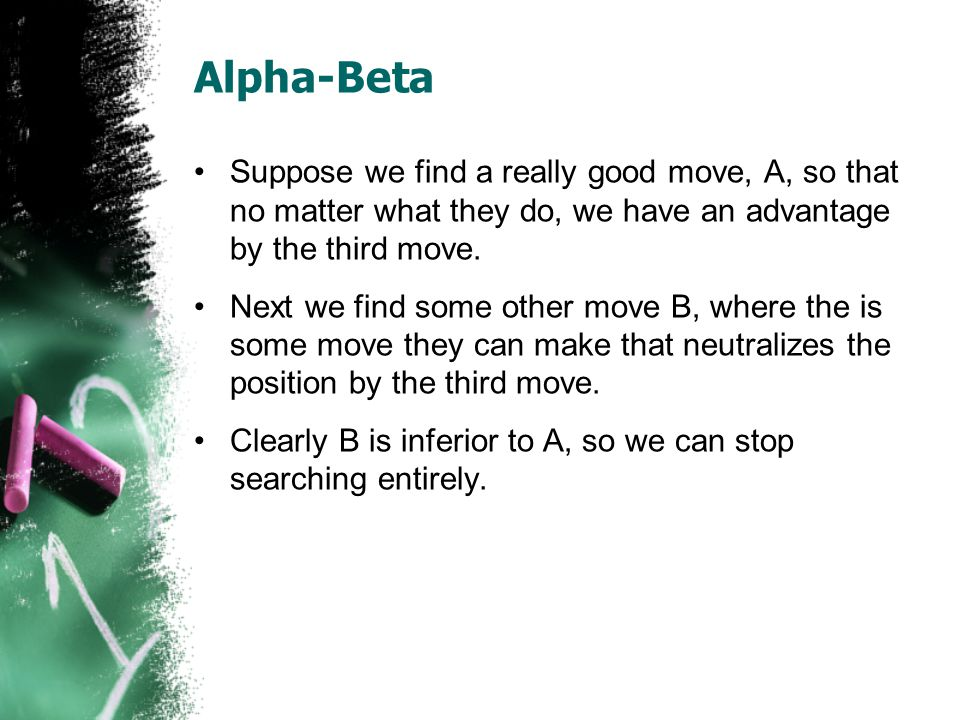 Alpha-Beta Suppose we find a really good move, A, so that no matter what they do, we have an advantage by the third move.