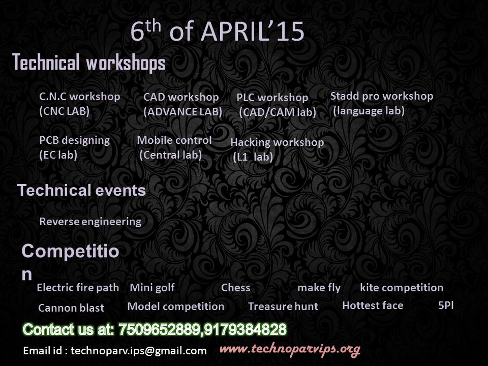 6 th of APRIL'15 Technical workshops C.N.C workshop (CNC LAB) CAD workshop (ADVANCE LAB) PLC workshop (CAD/CAM lab) PCB designing (EC lab) Mobile control (Central lab) Stadd pro workshop (language lab) Technical events Reverse engineering Hacking workshop (L1 lab) make fly Hottest face kite competition Treasure huntModel competition Cannon blast 5Pl ChessMini golfElectric fire path Competitio n Email id : technoparv.ips@gmail.com www.technoparvips.org