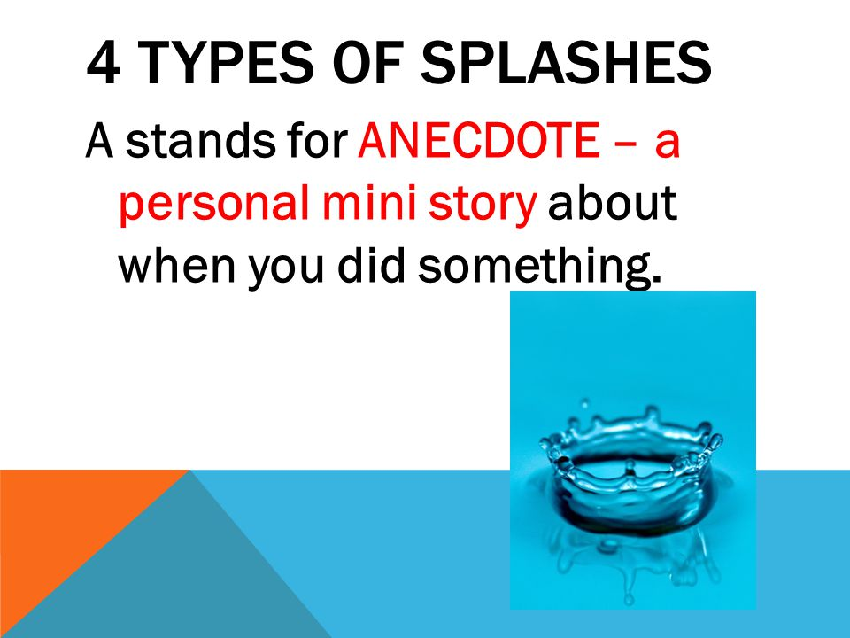 4 TYPES OF SPLASHES A stands for ANECDOTE – a personal mini story about when you did something.