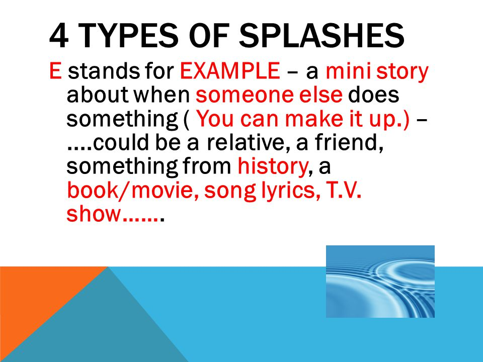 4 TYPES OF SPLASHES F stands for FACT – a fact about something, must sound realistic, may start with studies show , doctors say (or some expert).