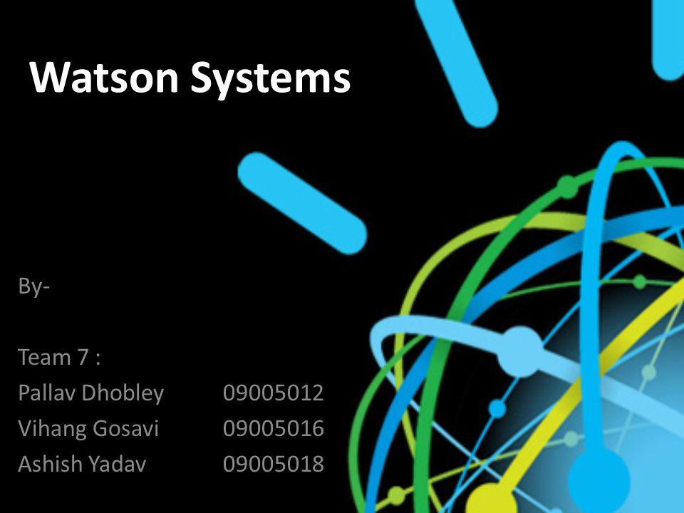 Watson Systems By- Team 7 : Pallav Dhobley09005012 Vihang Gosavi 09005016 Ashish Yadav09005018