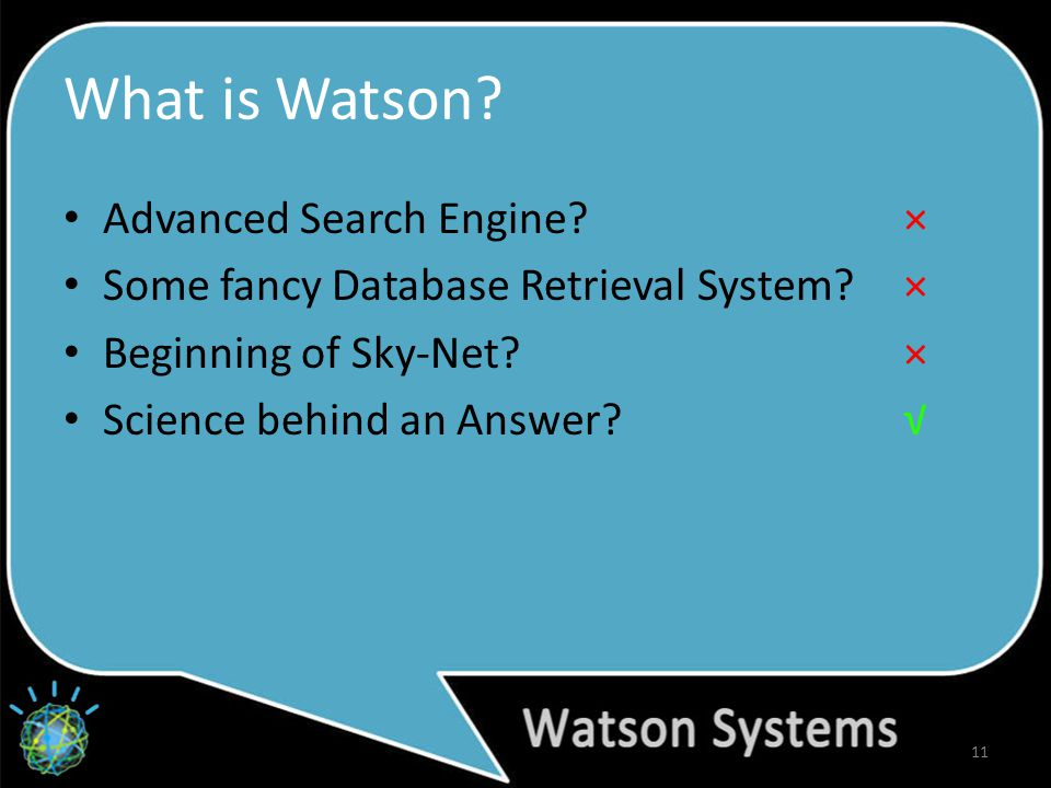 What is Watson. 11 Advanced Search Engine. × Some fancy Database Retrieval System.