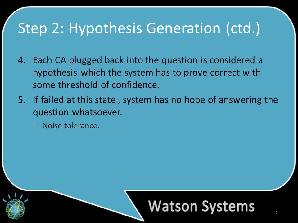 Step 2: Hypothesis Generation (ctd.) 4.Each CA plugged back into the question is considered a hypothesis which the system has to prove correct with some threshold of confidence.