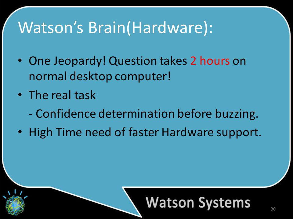 Watson's Brain(Hardware): 30 One Jeopardy. Question takes 2 hours on normal desktop computer.