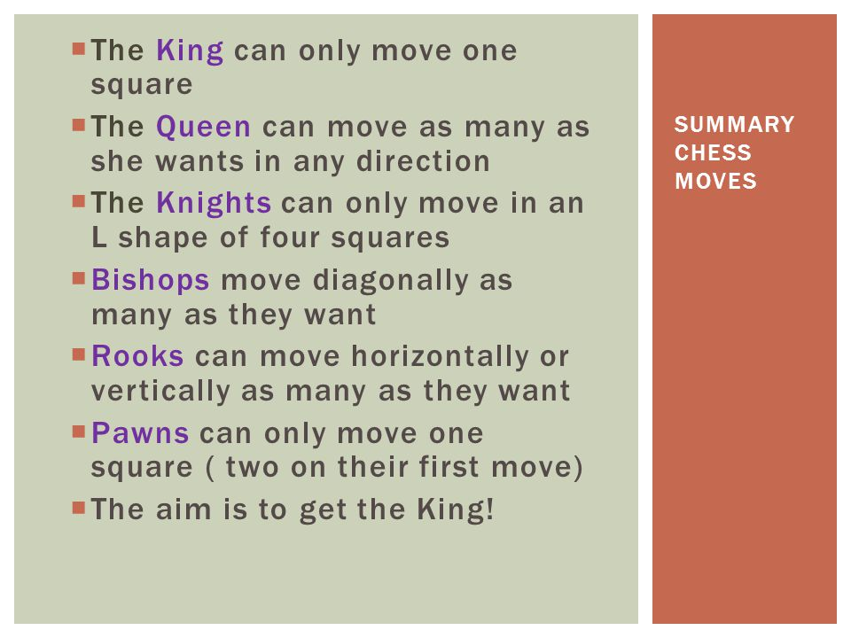  The King can only move one square  The Queen can move as many as she wants in any direction  The Knights can only move in an L shape of four squar