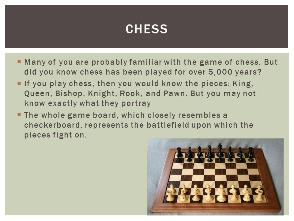  Many of you are probably familiar with the game of chess. But did you know chess has been played for over 5,000 years?  If you play chess, then you