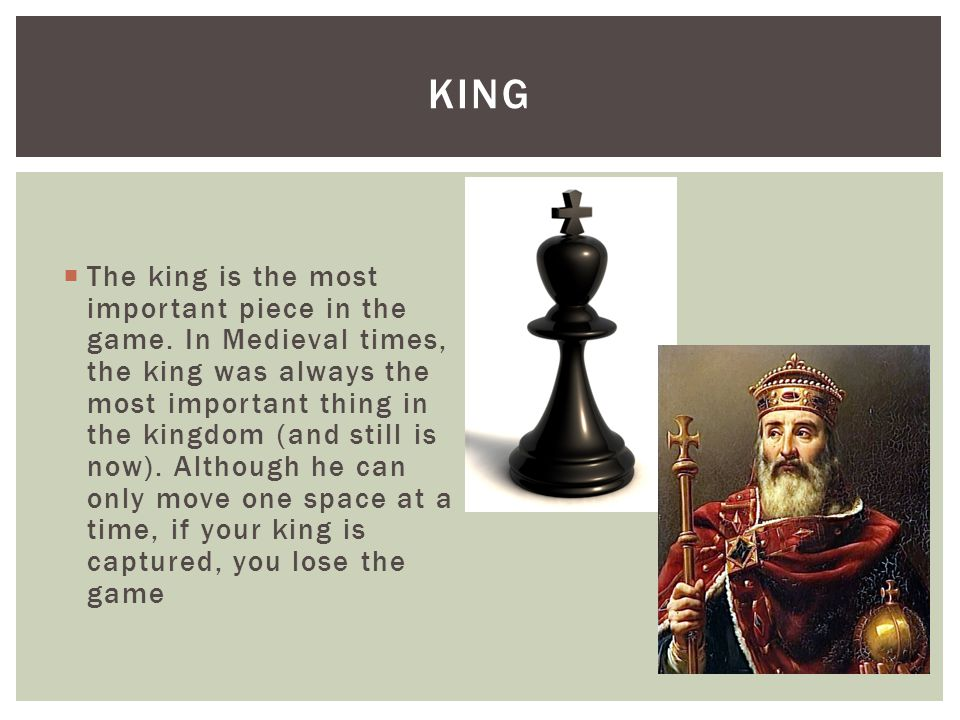  The king is the most important piece in the game. In Medieval times, the king was always the most important thing in the kingdom (and still is now).