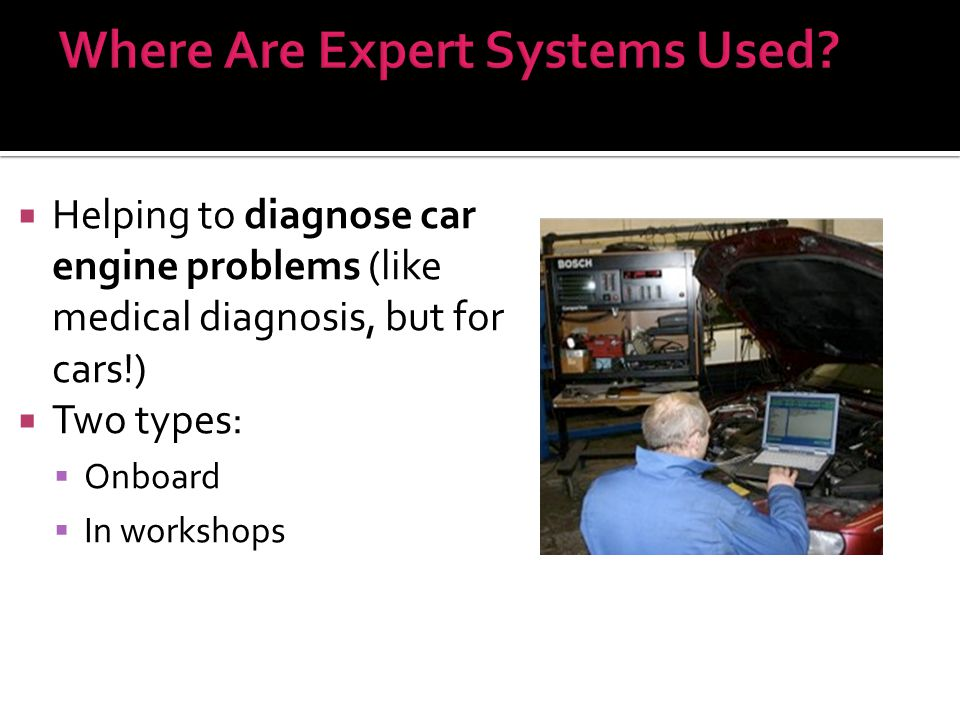  Helping to diagnose car engine problems (like medical diagnosis, but for cars!)  Two types:  Onboard  In workshops