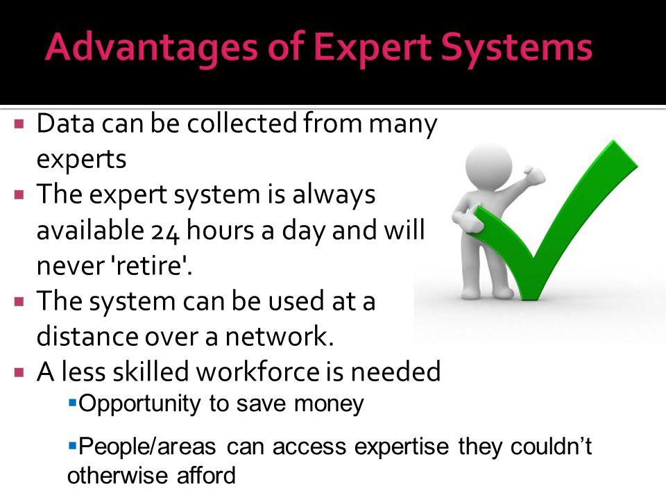  Data can be collected from many experts  The expert system is always available 24 hours a day and will never 'retire'.  The system can be used at