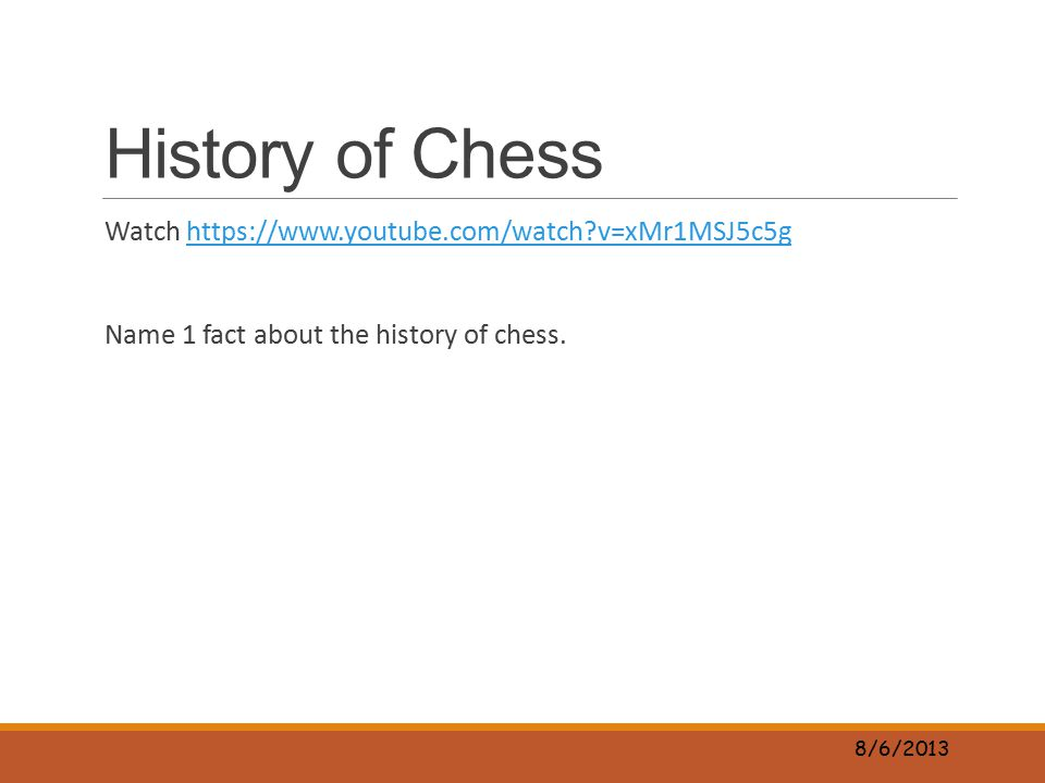 History of Chess Watch https://www.youtube.com/watch?v=xMr1MSJ5c5ghttps://www.youtube.com/watch?v=xMr1MSJ5c5g Name 1 fact about the history of chess.
