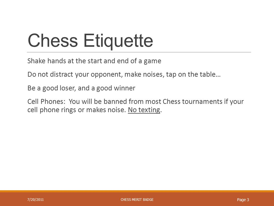 Chess Etiquette Ask for a draw on your own clock time Annoying actions or noises can result in a forfeit (declared by the tournament director) ◦Complaining that your opponent annoys you by making good moves will not work.
