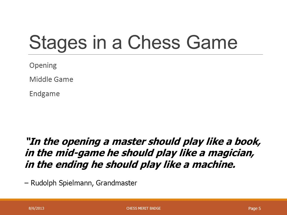 Stages in a Chess Game Opening Middle Game Endgame 8/6/2013CHESS MERIT BADGE Page 5 In the opening a master should play like a book, in the mid-game he should play like a magician, in the ending he should play like a machine.