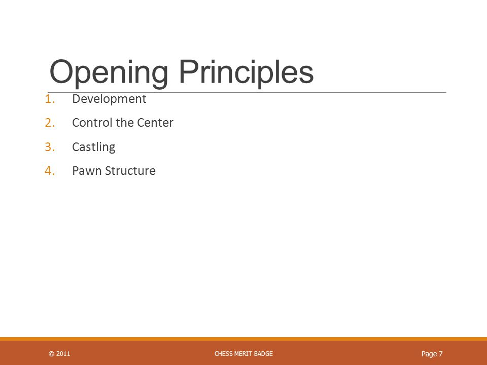 Opening Principles 1.Development 2.Control the Center 3.Castling 4.Pawn Structure © 2011CHESS MERIT BADGE Page 7