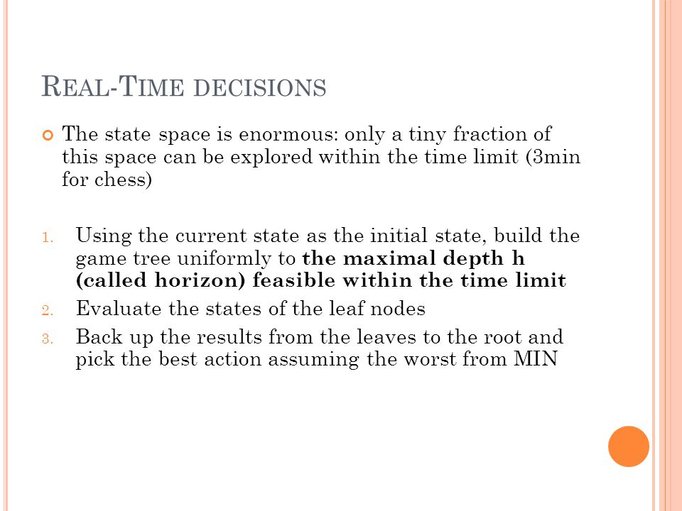 R EAL -T IME DECISIONS The state space is enormous: only a tiny fraction of this space can be explored within the time limit (3min for chess) 1.