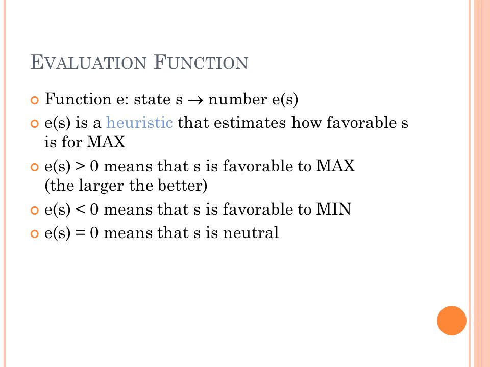 E VALUATION F UNCTION Function e: state s  number e(s) e(s) is a heuristic that estimates how favorable s is for MAX e(s) > 0 means that s is favorable to MAX (the larger the better) e(s) < 0 means that s is favorable to MIN e(s) = 0 means that s is neutral