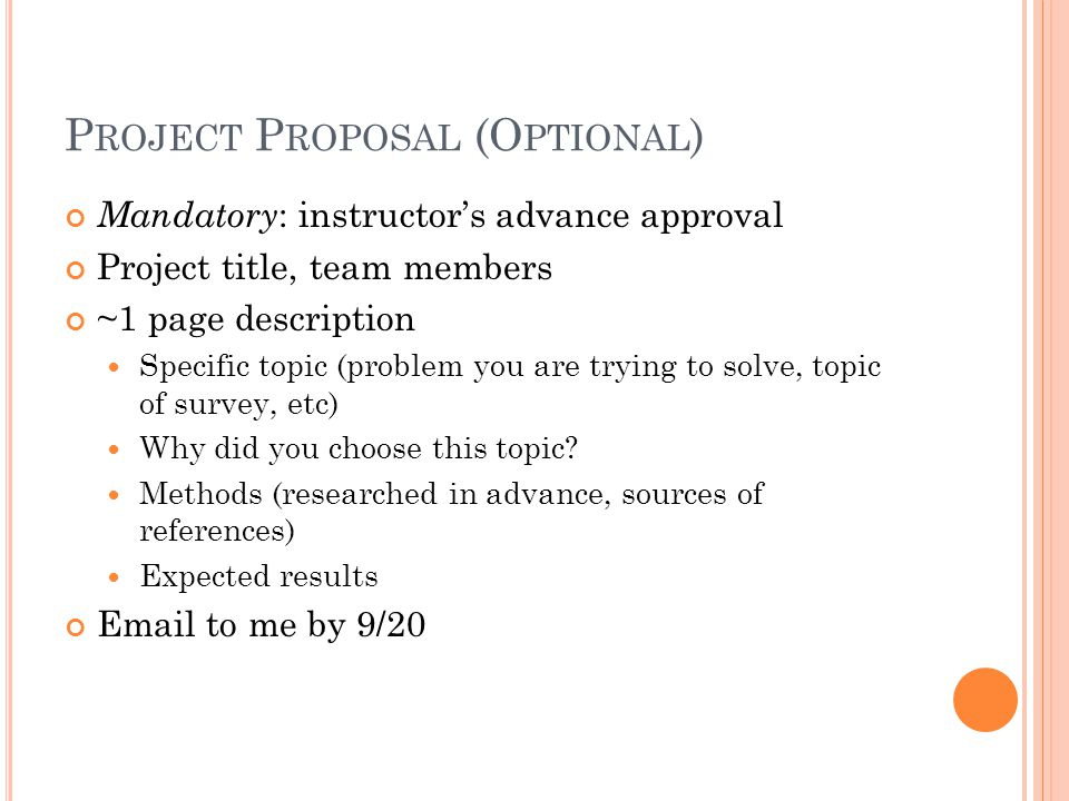 P ROJECT P ROPOSAL (O PTIONAL ) Mandatory : instructor's advance approval Project title, team members ~1 page description Specific topic (problem you are trying to solve, topic of survey, etc) Why did you choose this topic.