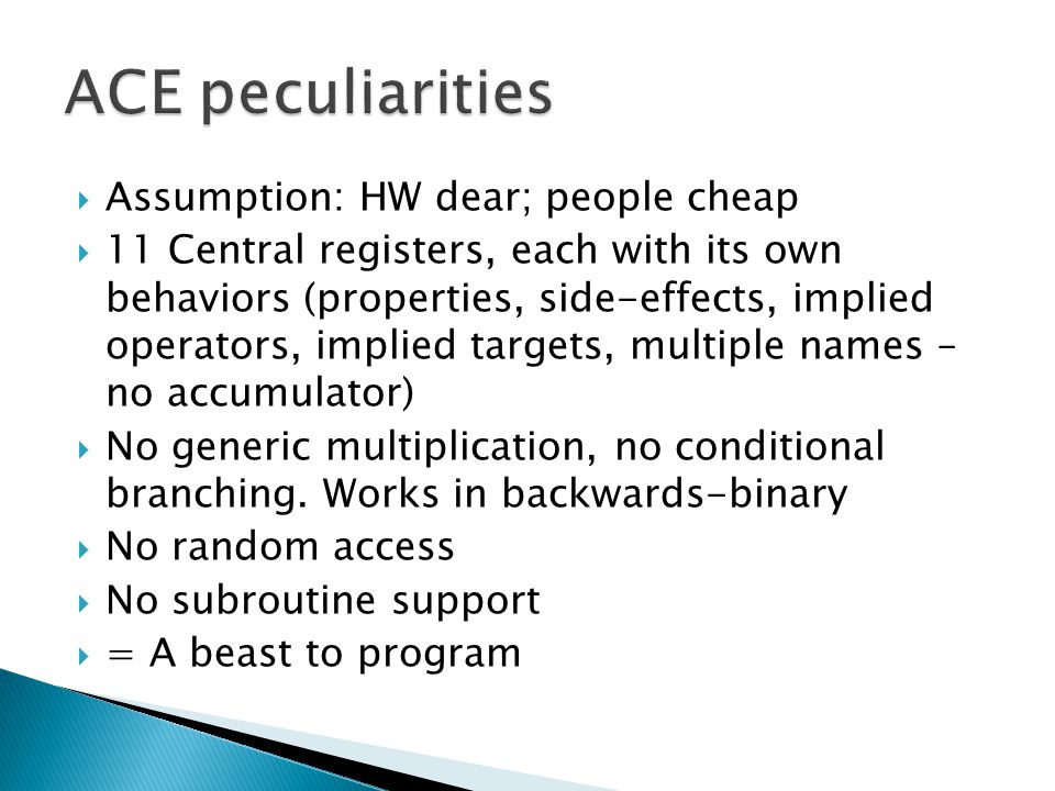  Assumption: HW dear; people cheap  11 Central registers, each with its own behaviors (properties, side-effects, implied operators, implied targets, multiple names – no accumulator)  No generic multiplication, no conditional branching.