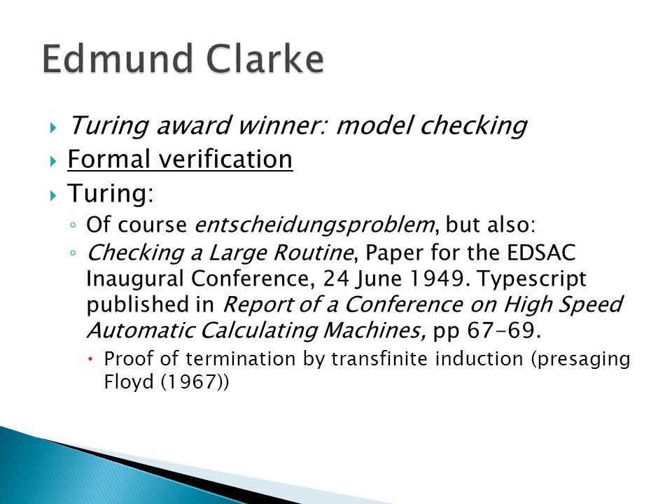  Turing award winner: model checking  Formal verification  Turing: ◦ Of course entscheidungsproblem, but also: ◦ Checking a Large Routine, Paper for the EDSAC Inaugural Conference, 24 June 1949.