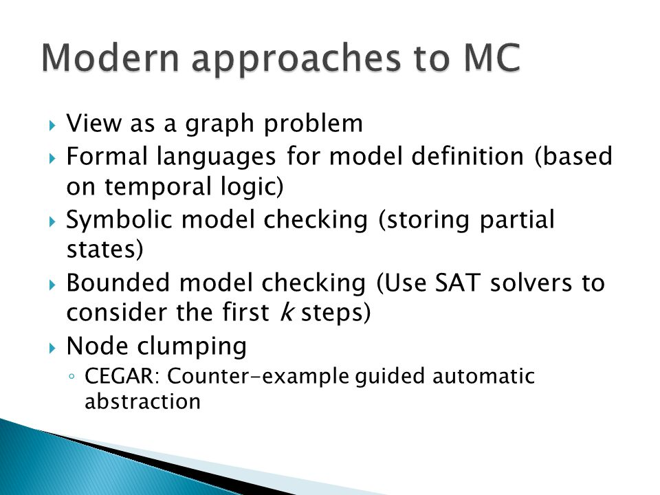  View as a graph problem  Formal languages for model definition (based on temporal logic)  Symbolic model checking (storing partial states)  Bounded model checking (Use SAT solvers to consider the first k steps)  Node clumping ◦ CEGAR: Counter-example guided automatic abstraction