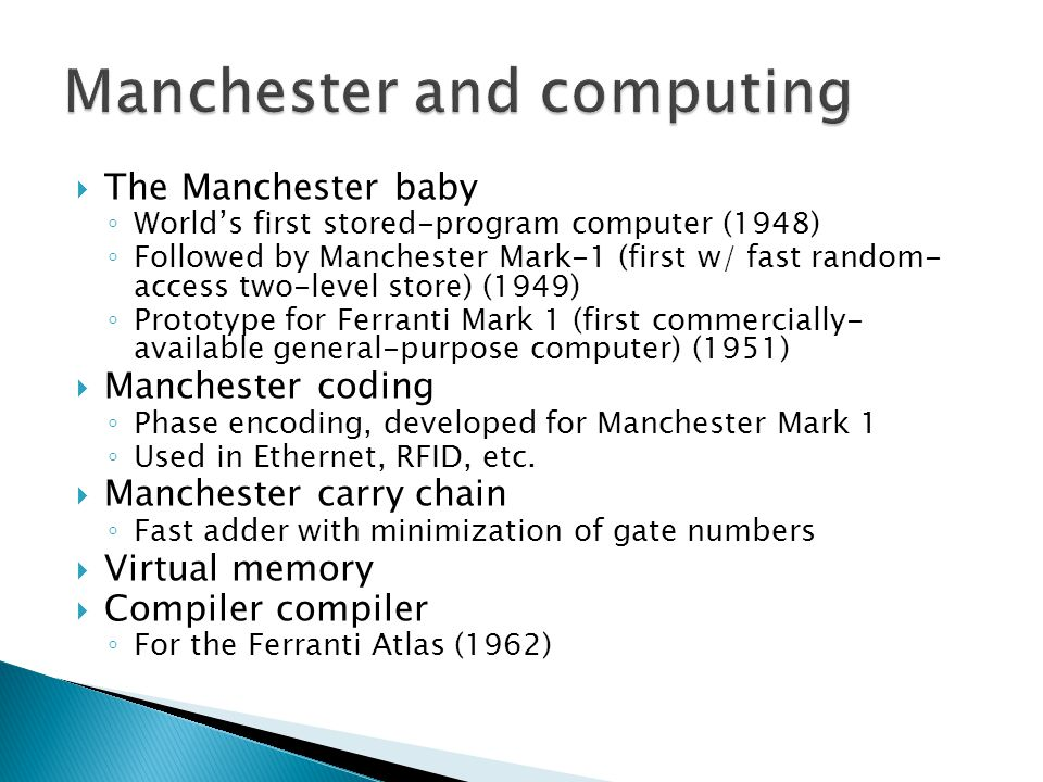  The Manchester baby ◦ World's first stored-program computer (1948) ◦ Followed by Manchester Mark-1 (first w/ fast random- access two-level store) (1949) ◦ Prototype for Ferranti Mark 1 (first commercially- available general-purpose computer) (1951)  Manchester coding ◦ Phase encoding, developed for Manchester Mark 1 ◦ Used in Ethernet, RFID, etc.