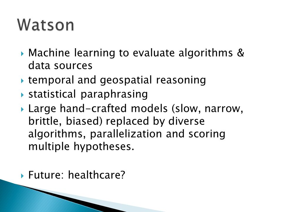  Machine learning to evaluate algorithms & data sources  temporal and geospatial reasoning  statistical paraphrasing  Large hand-crafted models (slow, narrow, brittle, biased) replaced by diverse algorithms, parallelization and scoring multiple hypotheses.