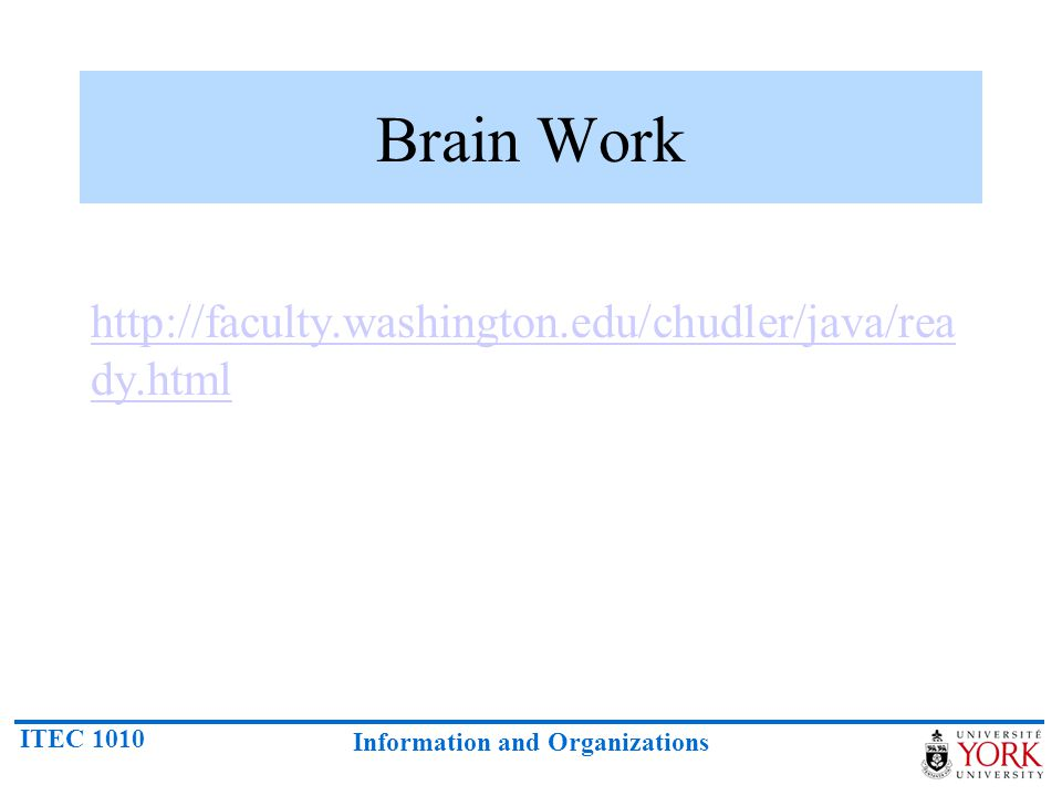 ITEC 1010 Information and Organizations Brain Work http://faculty.washington.edu/chudler/java/rea dy.html http://faculty.washington.edu/chudler/java/rea dy.html
