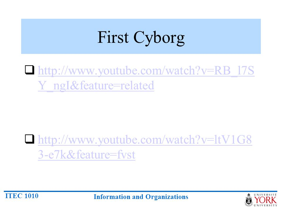 ITEC 1010 Information and Organizations First Cyborg  http://www.youtube.com/watch?v=RB_l7S Y_ngI&feature=related http://www.youtube.com/watch?v=RB_l7S Y_ngI&feature=related  http://www.youtube.com/watch?v=ltV1G8 3-e7k&feature=fvst http://www.youtube.com/watch?v=ltV1G8 3-e7k&feature=fvst