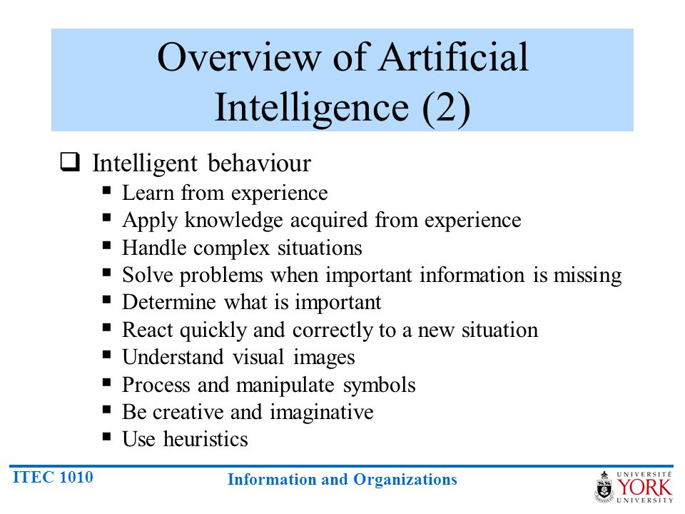 ITEC 1010 Information and Organizations Overview of Artificial Intelligence (2)  Intelligent behaviour  Learn from experience  Apply knowledge acquired from experience  Handle complex situations  Solve problems when important information is missing  Determine what is important  React quickly and correctly to a new situation  Understand visual images  Process and manipulate symbols  Be creative and imaginative  Use heuristics