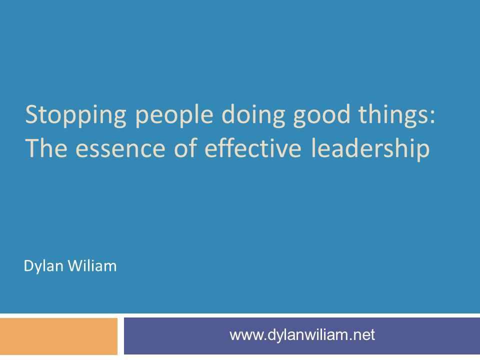 Stopping people doing good things: The essence of effective leadership Dylan Wiliam www.dylanwiliam.net