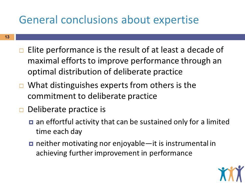 General conclusions about expertise 13  Elite performance is the result of at least a decade of maximal efforts to improve performance through an opt