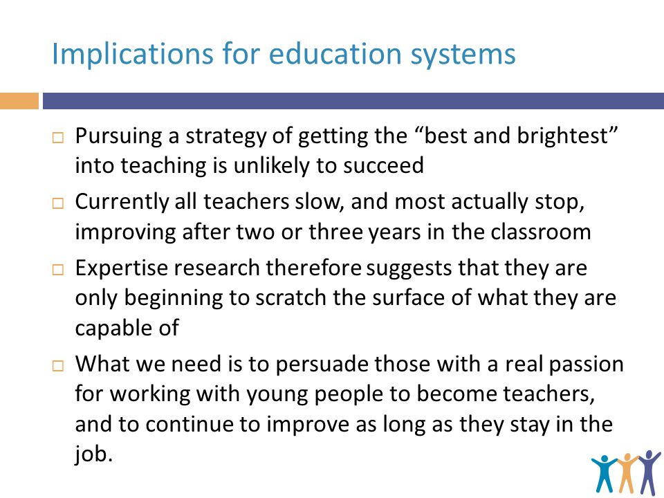 Implications for education systems  Pursuing a strategy of getting the best and brightest into teaching is unlikely to succeed  Currently all teachers slow, and most actually stop, improving after two or three years in the classroom  Expertise research therefore suggests that they are only beginning to scratch the surface of what they are capable of  What we need is to persuade those with a real passion for working with young people to become teachers, and to continue to improve as long as they stay in the job.