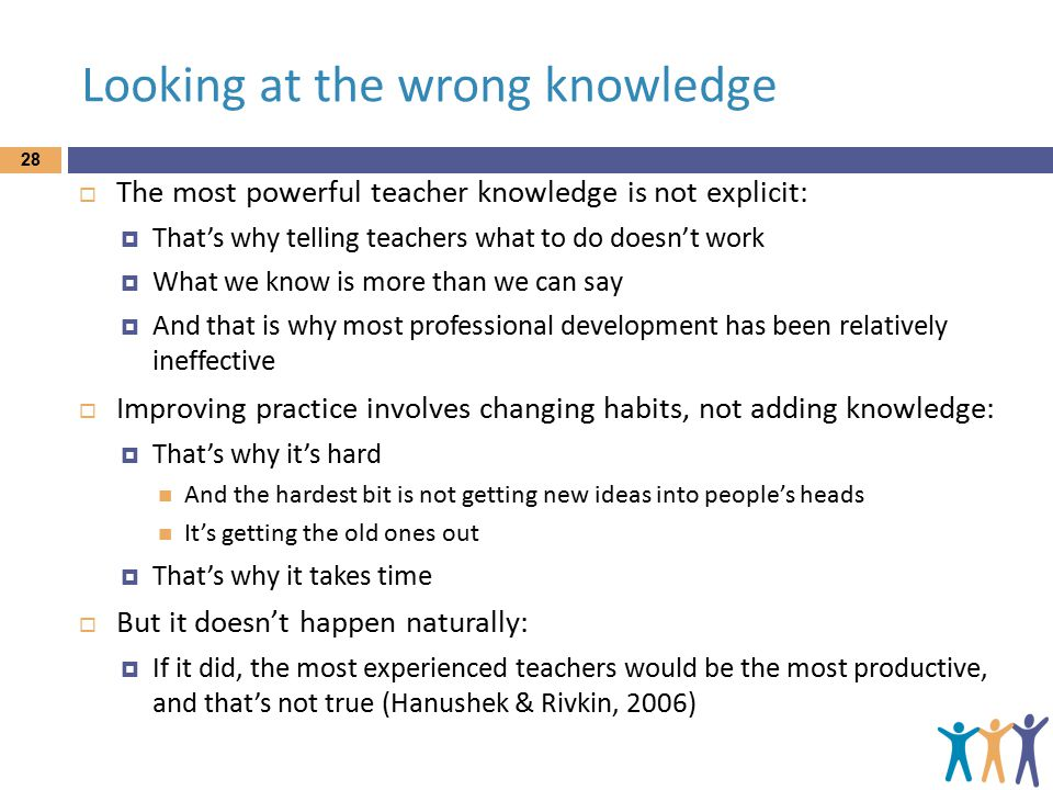 Looking at the wrong knowledge 28  The most powerful teacher knowledge is not explicit:  That's why telling teachers what to do doesn't work  What we know is more than we can say  And that is why most professional development has been relatively ineffective  Improving practice involves changing habits, not adding knowledge:  That's why it's hard And the hardest bit is not getting new ideas into people's heads It's getting the old ones out  That's why it takes time  But it doesn't happen naturally:  If it did, the most experienced teachers would be the most productive, and that's not true (Hanushek & Rivkin, 2006)