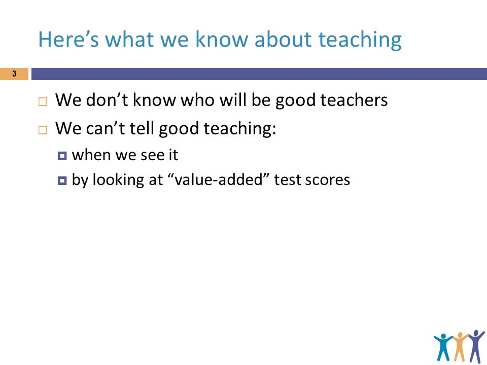 Here's what we know about teaching 3  We don't know who will be good teachers  We can't tell good teaching:  when we see it  by looking at value-added test scores