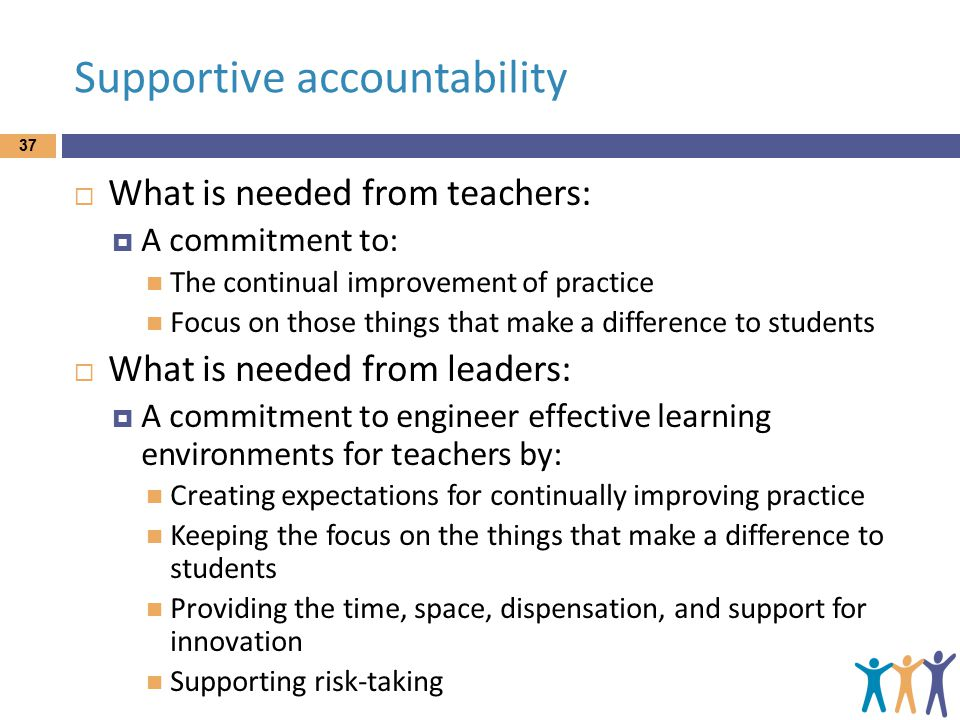 Supportive accountability  What is needed from teachers:  A commitment to: The continual improvement of practice Focus on those things that make a difference to students  What is needed from leaders:  A commitment to engineer effective learning environments for teachers by: Creating expectations for continually improving practice Keeping the focus on the things that make a difference to students Providing the time, space, dispensation, and support for innovation Supporting risk-taking 37
