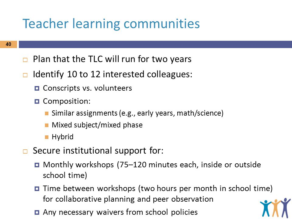 Teacher learning communities  Plan that the TLC will run for two years  Identify 10 to 12 interested colleagues:  Conscripts vs.