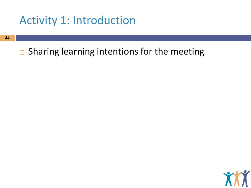 Activity 1: Introduction  Sharing learning intentions for the meeting 44