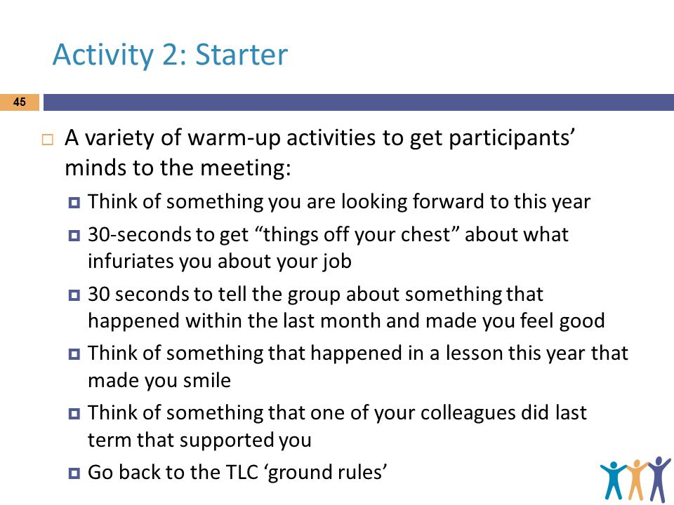 Activity 2: Starter  A variety of warm-up activities to get participants' minds to the meeting:  Think of something you are looking forward to this year  30-seconds to get things off your chest about what infuriates you about your job  30 seconds to tell the group about something that happened within the last month and made you feel good  Think of something that happened in a lesson this year that made you smile  Think of something that one of your colleagues did last term that supported you  Go back to the TLC 'ground rules' 45