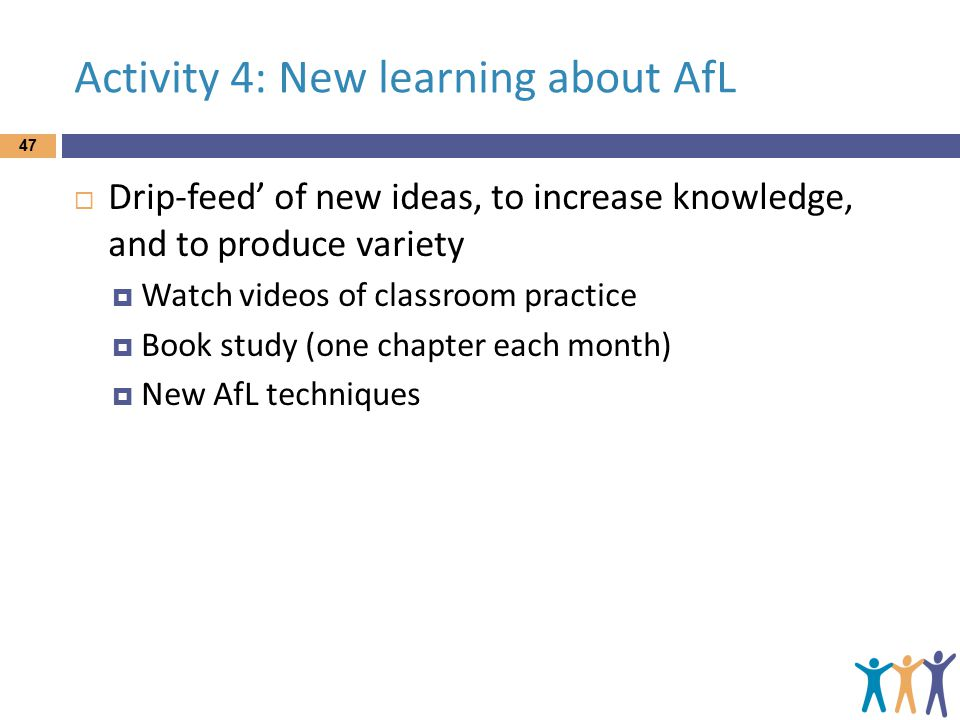 Activity 4: New learning about AfL  Drip-feed' of new ideas, to increase knowledge, and to produce variety  Watch videos of classroom practice  Book study (one chapter each month)  New AfL techniques 47