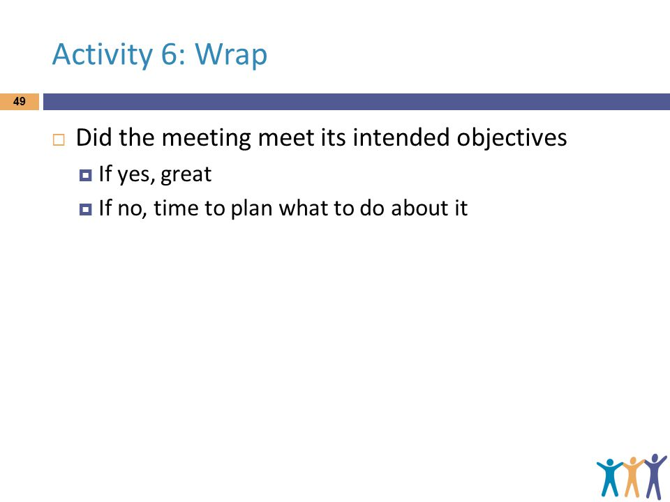 Activity 6: Wrap  Did the meeting meet its intended objectives  If yes, great  If no, time to plan what to do about it 49